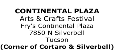 CONTINENTAL PLAZA Arts & Crafts Festival Fry's Continental Plaza 7850 N Silverbell Tucson (Corner of Cortaro & Silverbell)